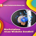 [Lengkap dan Detail] Begini Jawabannya Ketika Bingung Memilih Marketplace Atau Website Sendiri Untuk Bisnis